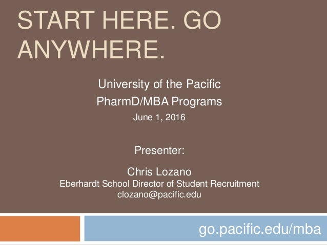 START HERE. GO ANYWHERE. go.pacific.edu/mba University of the Pacific PharmD/MBA Programs June 1, 2016 Presenter: Chris Lo...
