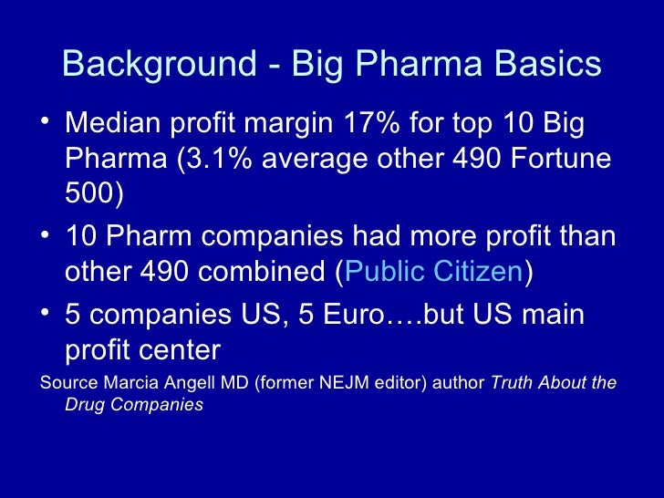 Background - Big Pharma Basics <ul><li>Median profit margin 17% for top 10 Big Pharma (3.1% average other 490 Fortune 500)...