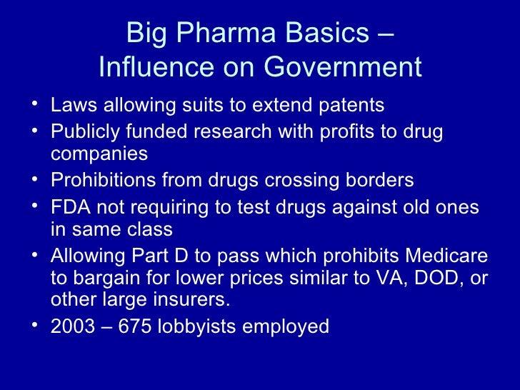 Big Pharma Basics – Influence on Government <ul><li>Laws allowing suits to extend patents </li></ul><ul><li>Publicly funde...