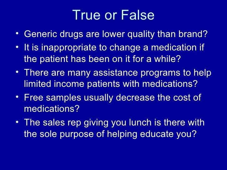 True or False <ul><li>Generic drugs are lower quality than brand? </li></ul><ul><li>It is inappropriate to change a medica...