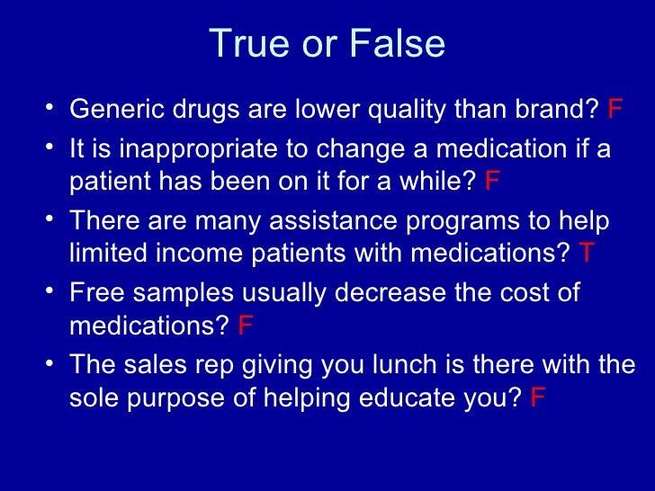 True or False <ul><li>Generic drugs are lower quality than brand?  F </li></ul><ul><li>It is inappropriate to change a med...