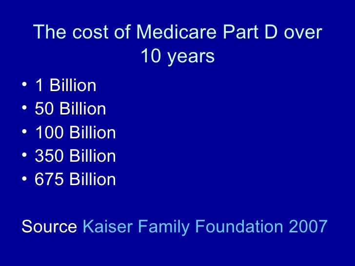 The cost of Medicare Part D over 10 years <ul><li>1 Billion </li></ul><ul><li>50 Billion </li></ul><ul><li>100 Billion </l...