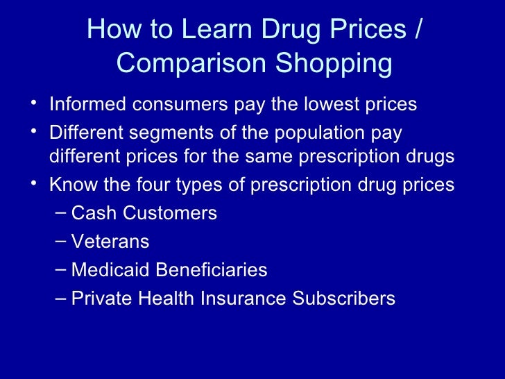 How to Learn Drug Prices / Comparison Shopping <ul><li>Informed consumers pay the lowest prices </li></ul><ul><li>Differen...