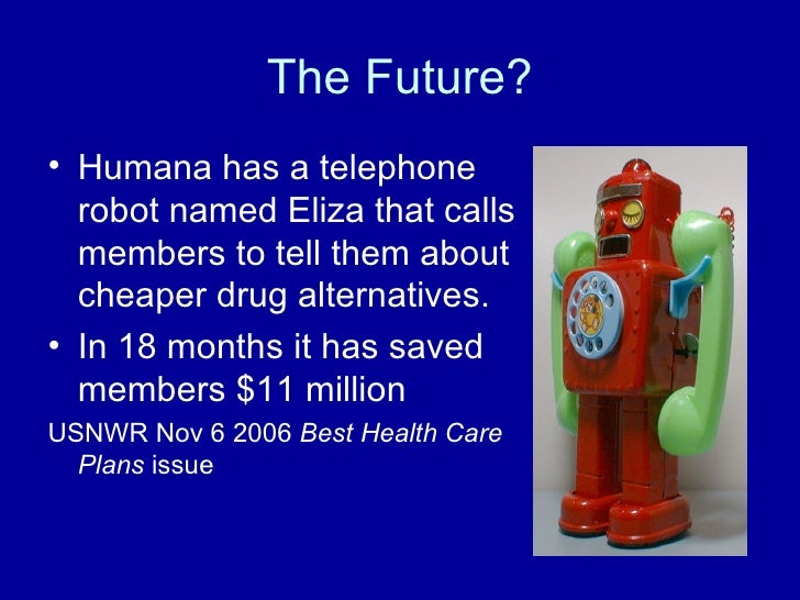 The Future? <ul><li>Humana has a telephone robot named Eliza that calls members to tell them about cheaper drug alternativ...