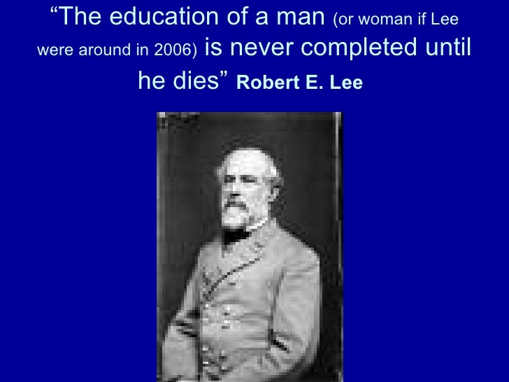 """"""" The education of a man  (or woman if Lee were around in 2006)  is never completed until he dies""""   Robert E. Lee"""