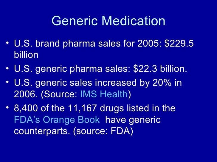 Generic Medication <ul><li>U.S. brand pharma sales for 2005: $229.5 billion </li></ul><ul><li>U.S. generic pharma sales: $...