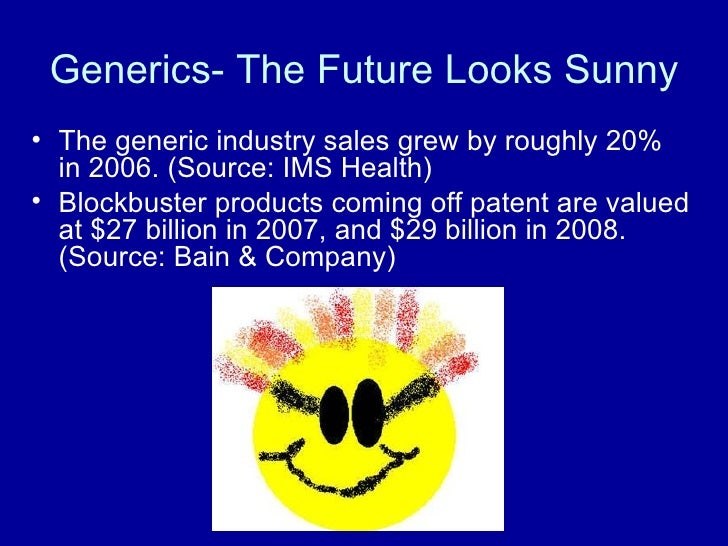 Generics- The Future Looks Sunny <ul><li>The generic industry sales grew by roughly 20% in 2006. (Source: IMS Health) </li...