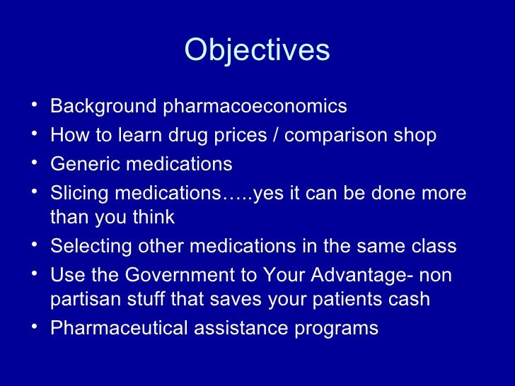 Objectives <ul><li>Background pharmacoeconomics </li></ul><ul><li>How to learn drug prices / comparison shop </li></ul><ul...