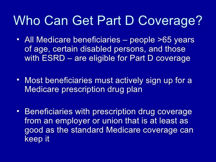 Who Can Get Part D Coverage? <ul><li>All Medicare beneficiaries – people >65 years of age, certain disabled persons, and t...