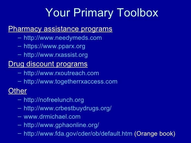 Your Primary Toolbox <ul><li>Pharmacy assistance programs </li></ul><ul><ul><li>http:// www.needymeds.com </li></ul></ul><...