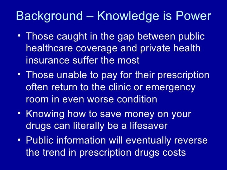 Background – Knowledge is Power <ul><li>Those caught in the gap between public healthcare coverage and private health insu...
