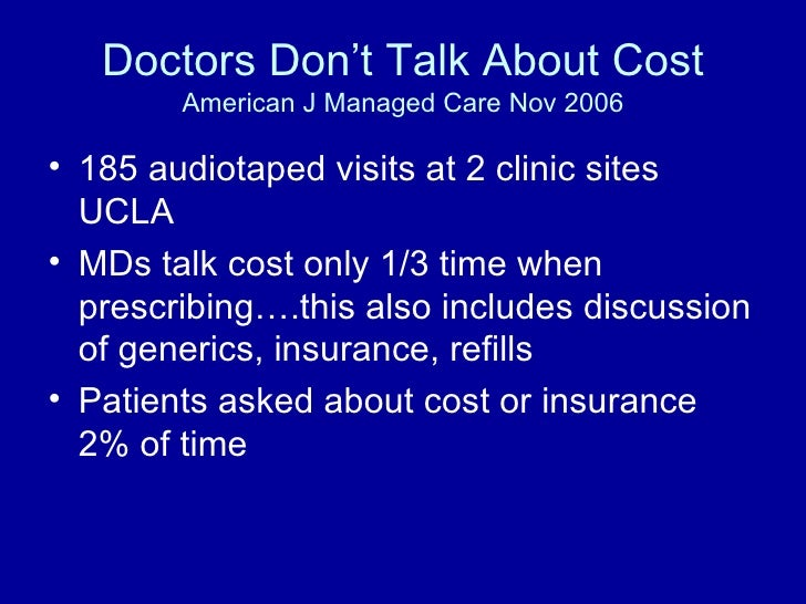 Doctors Don't Talk About Cost American J Managed Care Nov 2006 <ul><li>185 audiotaped visits at 2 clinic sites UCLA </li><...