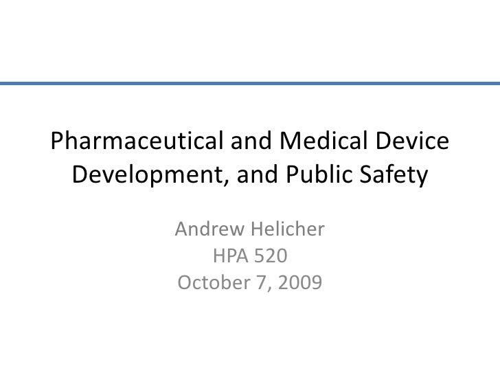 Pharmaceutical and Medical Device Development, and Public Safety<br />Andrew Helicher<br />HPA 520<br />October 7, 2009<br />