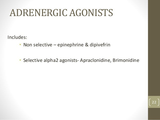 ADRENERGIC AGONISTS Includes: • Non selective – epinephrine & dipivefrin • Selective alpha2 agonists- Apraclonidine, Brimo...