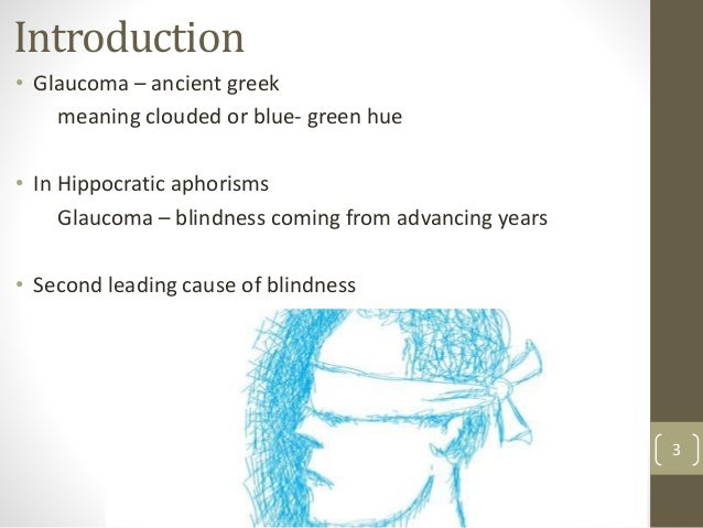 Introduction • Glaucoma – ancient greek meaning clouded or blue- green hue • In Hippocratic aphorisms Glaucoma – blindness...