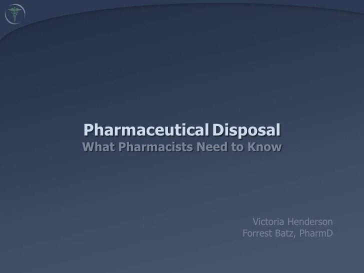 PharmaceuticalDisposalWhat Pharmacists Need to Know<br />	 Victoria Henderson<br />	Forrest Batz, PharmD<br />