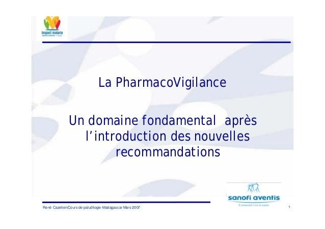 1René Cazetien/Cours de paludilogie-Madagascar Mars 2007La PharmacoVigilanceUn domaine fondamental aprèsl'introduction des...