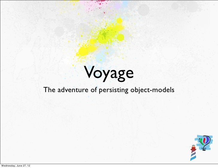 Voyage                         The adventure of persisting object-modelsWednesday, June 27, 12
