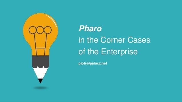 Pharo in the Corner Cases of the Enterprise piotr@palacz.net