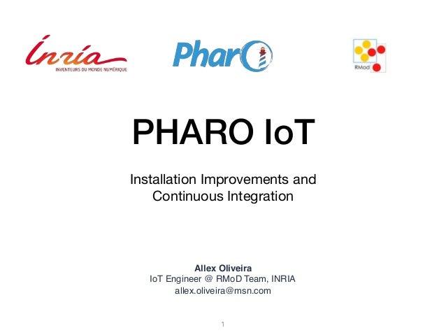 PHARO IoT Installation Improvements and   Continuous Integration  Allex Oliveira IoT Engineer @ RMoD Team, INRIA allex.oli...
