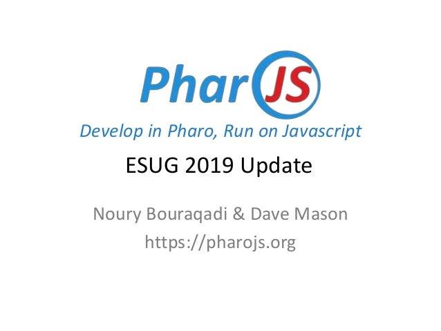 Develop in Pharo, Run on Javascript Noury Bouraqadi & Dave Mason https://pharojs.org ESUG 2019 Update