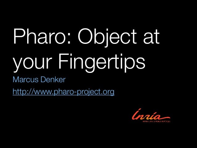 Pharo: Object at your Fingertips Marcus Denker http://www.pharo-project.org