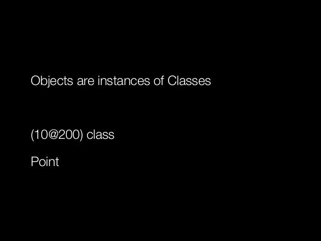 Objects are instances of Classes !  (10@200) class Point