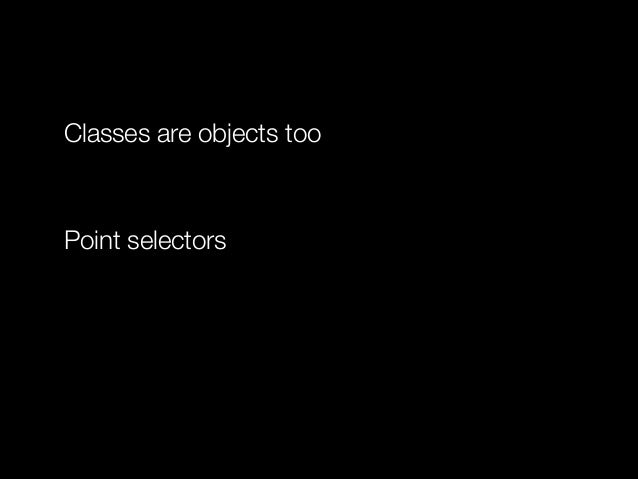 Classes are objects too !  Point selectors !