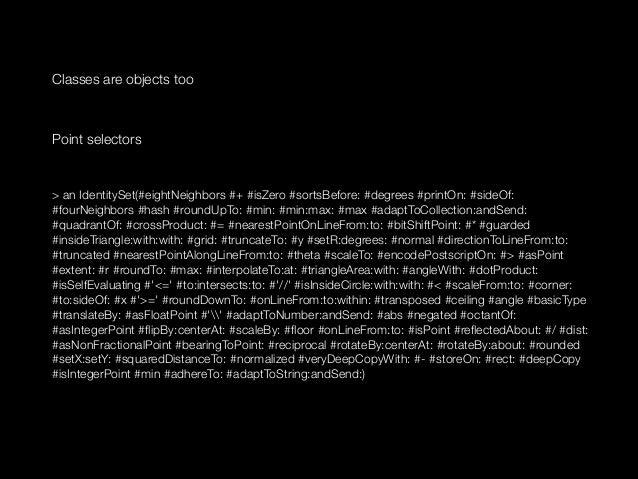 Classes are objects too  ! Point selectors  ! > an IdentitySet(#eightNeighbors #+ #isZero #sortsBefore: #degrees #printOn:...