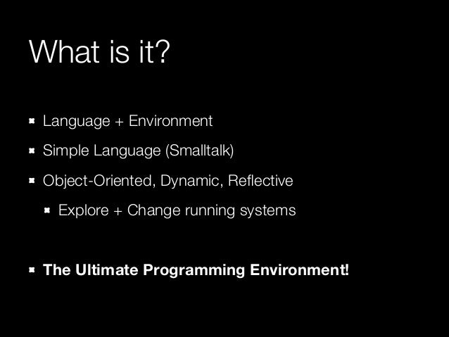 What is it? Language + Environment Simple Language (Smalltalk) Object-Oriented, Dynamic, Reflective Explore + Change runnin...