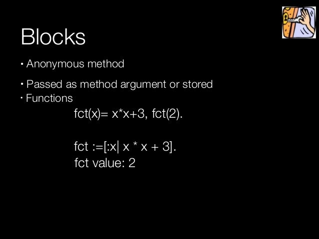 Blocks • Anonymous method • Passed as method argument or stored • Functions     fct(x)= x*x+3, fct(2).  !    !  fct :=...