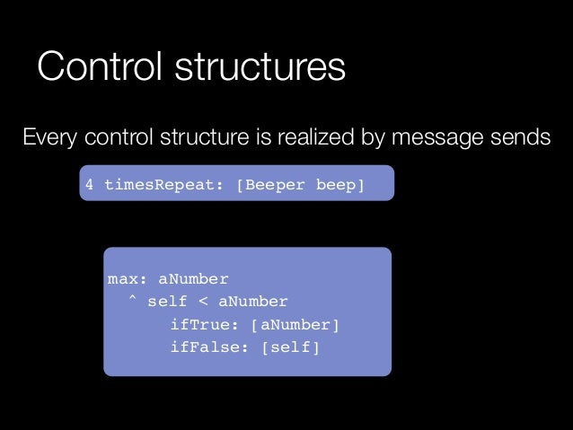 Control structures Every control structure is realized by message sends 4 timesRepeat: [Beeper beep]  max: aNumber! ! ^ se...
