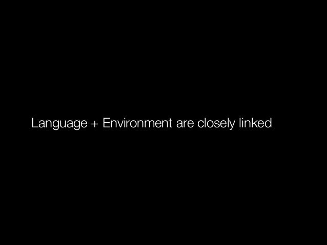 Language + Environment are closely linked