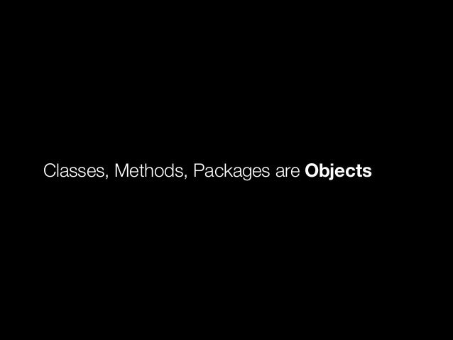 Classes, Methods, Packages are Objects