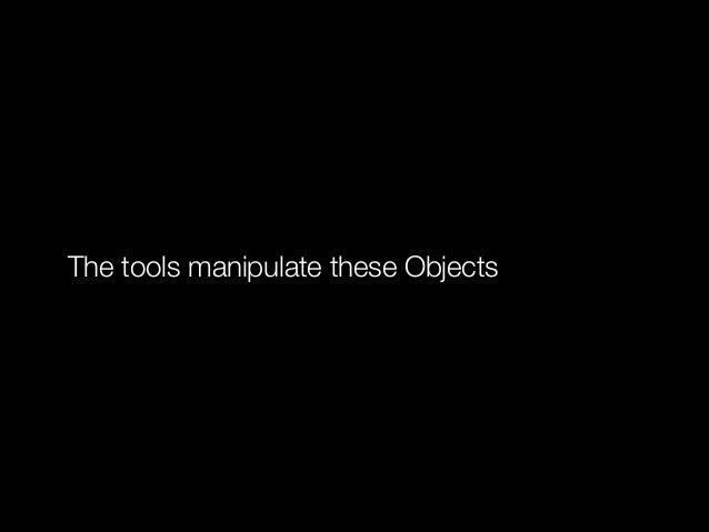 The tools manipulate these Objects