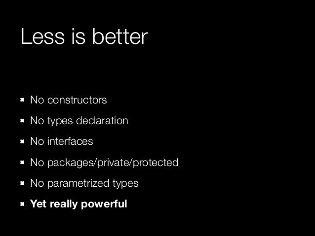 Less is better No constructors No types declaration No interfaces No packages/private/protected No parametrized types Yet ...