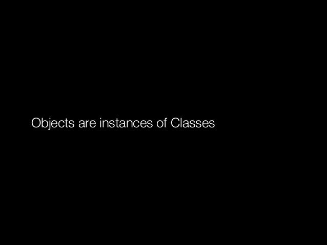 Objects are instances of Classes