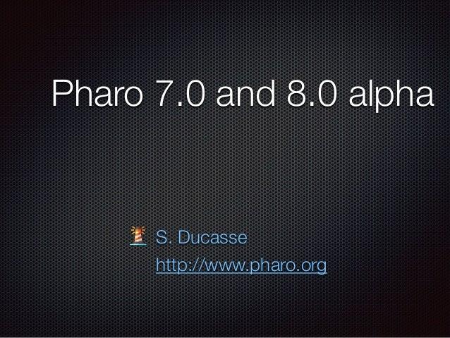 Pharo 7.0 and 8.0 alpha S. Ducasse http://www.pharo.org