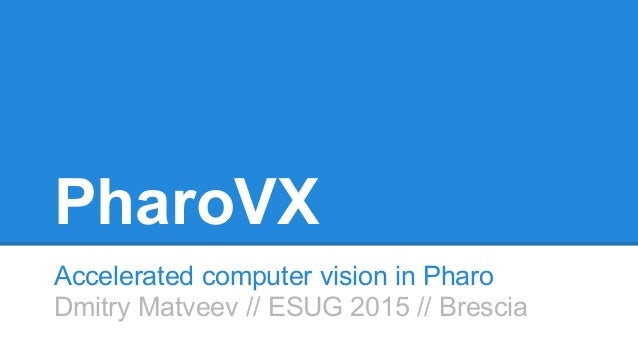 PharoVX Accelerated computer vision in Pharo Dmitry Matveev // ESUG 2015 // Brescia
