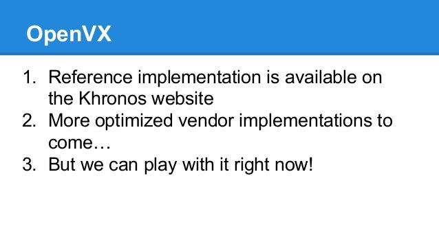 OpenVX 1. Reference implementation is available on the Khronos website 2. More optimized vendor implementations to come… 3...