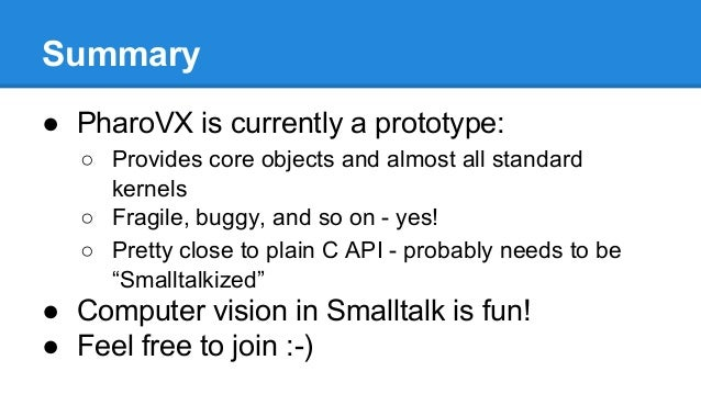 Summary ● PharoVX is currently a prototype: ○ Provides core objects and almost all standard kernels ○ Fragile, buggy, and ...