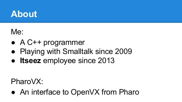 About Me: ● A C++ programmer ● Playing with Smalltalk since 2009 ● Itseez employee since 2013 PharoVX: ● An interface to O...