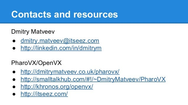 Contacts and resources Dmitry Matveev ● dmitry.matveev@itseez.com ● http://linkedin.com/in/dmitrym PharoVX/OpenVX ● http:/...