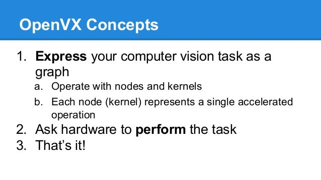 OpenVX Concepts 1. Express your computer vision task as a graph a. Operate with nodes and kernels b. Each node (kernel) re...
