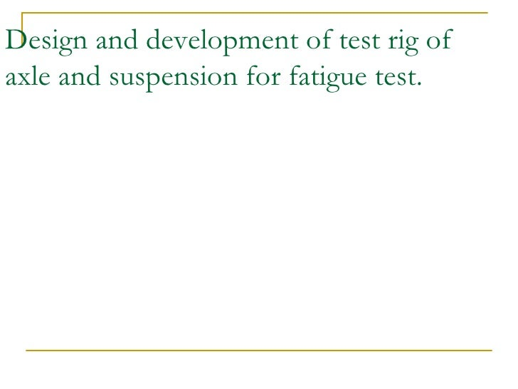 Design and development of test rig of axle and suspension for fatigue test.
