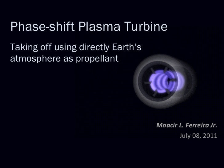 Phase-shift Plasma Turbine   Taking off using directly Earth's atmosphere as propellant Moacir L. Ferreira Jr. July 08, 2011