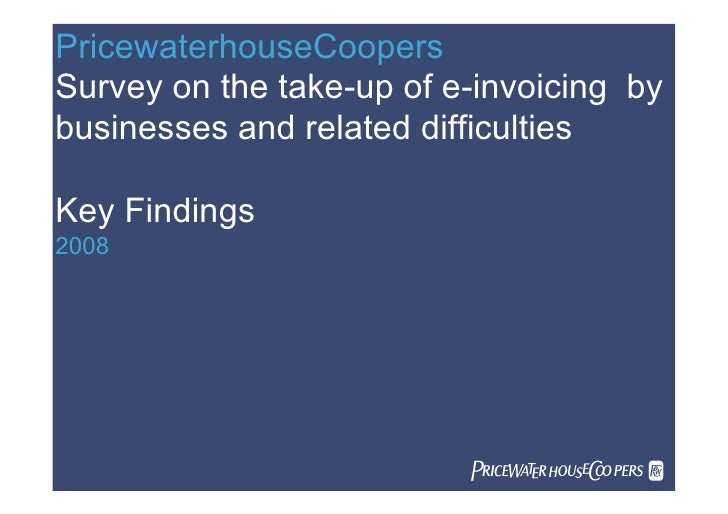 PricewaterhouseCoopers Survey on the take-up of e-invoicing by businesses and related difficulties  Key Findings 2008     ...