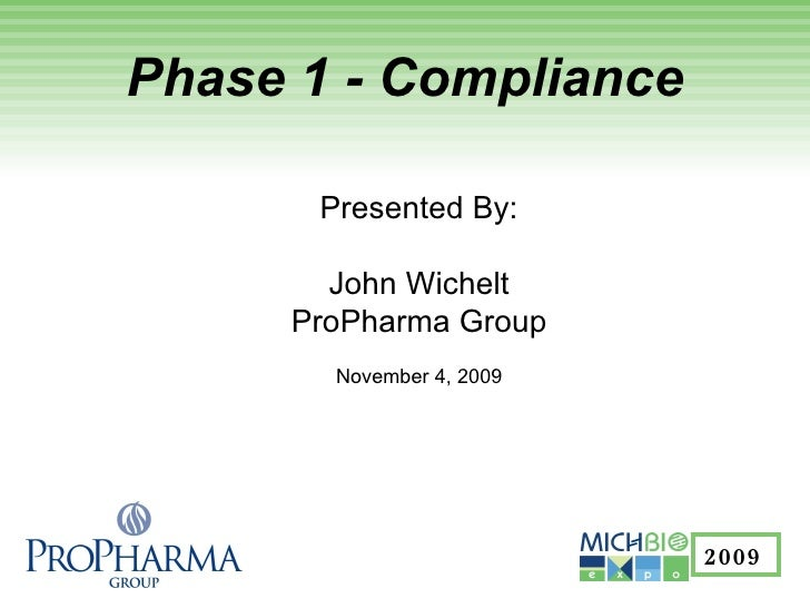 Phase 1 - Compliance Presented By: John Wichelt ProPharma Group November 4, 2009 2009