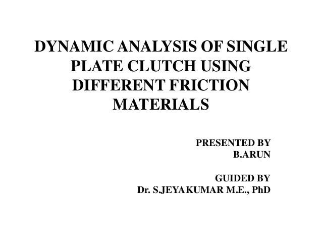 DYNAMIC ANALYSIS OF SINGLE PLATE CLUTCH USING DIFFERENT FRICTION MATERIALS PRESENTED BY B.ARUN GUIDED BY Dr. S.JEYAKUMAR M...