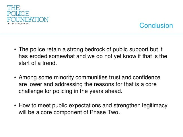Conclusion • The police retain a strong bedrock of public support but it has eroded somewhat and we do not yet know if tha...